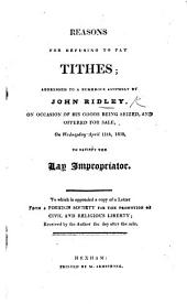 Reasons for refusing to pay Tithes; addressed ... by J. Ridley, on occasion of his goods being seized, and offered for sale ... to satisfy the Lay Impropriator. To which is appended a copy of a Letter from a Foreign Society for the promotion of civil and religious liberty