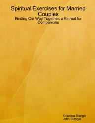 Spiritual Exercises For Married Couples Finding Our Way Together A Retreat For Companions Book PDF