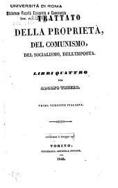 Trattato della proprieta, del comunismo, del socialismo, dell'imposta: libri quattro