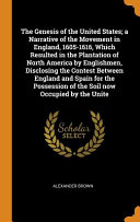The Genesis of the United States  A Narrative of the Movement in England  1605 1616  Which Resulted in the Plantation of North America by Englishmen  Disclosing the Contest Between England and Spain for the Possession of the Soil Now Occupied by the Unite PDF