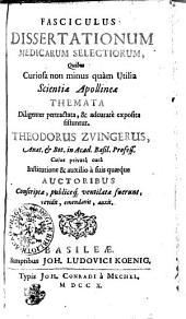 FASCICULUS DISSERTATIONUM MEDICARUM SELECTIORUM, Quibus Curiosa non minus quam Utilia Scientiae, Apollineae THEMATA Diligenter pertractata, & adcurate exposita sistuntur