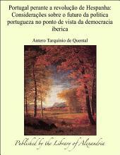 Portugal perante a revoluÜo de Hespanha: ConsideraÝes sobre o futuro da politica portugueza no ponto de vista da democracia iberica