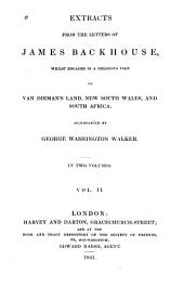 Extracts from the letters of James Backhouse: whilst engaged in a religious visit to Van Dieman's Land, New South Wales, and South Africa, accompanied by George Washington Walker, Volume 2