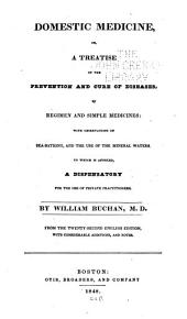 Domestic Medicine: Or, A Treatise on the Prevention and Cure of Diseases by Regimen and Simple Medicines: with Observations on Sea-bathing, and the Use of the Mineral Waters. To which is Annexed, a Dispensatory for the Use of Private Practitioners