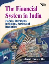THE FINANCIAL SYSTEM IN INDIA : MARKETS, INSTRUMENTS, INSTITUTIONS, SERVICES AND REGULATIONS
