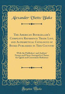 The American Bookseller s Complete Reference Trade List  and Alphabetical Catalogue of Books Published in This Country PDF