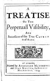 A Treatise of the Perpetuall Visibilitie and Succession of the True Church in all Ages. By G. Abbot, Archbishop of Canterbury