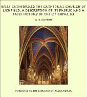 Bell's Cathedrals: The Cathedral Church of Lichfield, A Description of Its Fabric and A Brief History of the Espicopal See