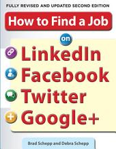 How to Find a Job on LinkedIn, Facebook, Twitter and Google+ 2/E: Edition 2