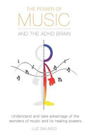The Power of Music and the ADHD Brain: Understand and Take Advantage of the Wonders of Music and Its Healing Powers.