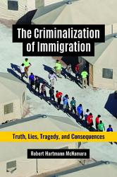The Criminalization of Immigration  Truth  Lies  Tragedy  and Consequences PDF