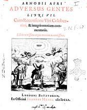 Arnobij Afri Aduersus gentes libri 7. Cum recensione viri celeberrimi, & integris omnium commentariis