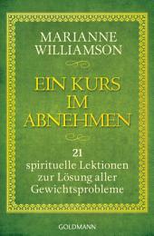 Ein Kurs im Abnehmen: 21 spirituelle Lektionen zur Lösung aller Gewichtsprobleme