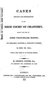 Cases Argued and Determined in the High Court of Chancery During the Time of Lord Chancellor Eldon: In Hilary, Easter, and Trinity Terms, 55 Geo. III, 1815 : with a Few Cases of an Earlier Period [1792-1814]