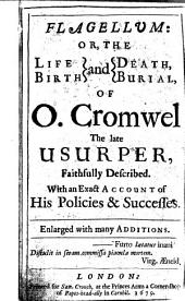 Flagellum: Or, The Life and Death, Birth and Burial of O. Cromwell the Late Usurper, Faithfully Described with an Exact Account of His Policies and Successes