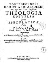 R.P. Richardi Arsdekin Soc. Jesu ... Theologia tripartita universa complectens nunc bibliothecam perfectam viri ecclesiastici, ordini sequenti. Tomus primus. Controversiae heterodoxae ac scholasticae. ... Tomus secundus. Pars 1. Theologiaspeculativa ... Pars 2. Theologia practica universa. ... Tomus tertius. Apparatus praticus ..: Tomus secundus R.P. Richardi Arsdekin Soc. Jesu Sac. Theol. Professoris. Theologia Universa primo speculativa postea practica nova, brevi, et facili methodo comprehensa .., Volume 2