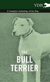 The Bull Terrier - A Complete Anthology of the Dog -
