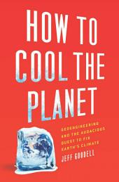 How to Cool the Planet: Geoengineering and the Audacious Quest to Fix Earth's Climate