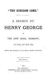 """Thy Kingdom Come"": A Sermon in the City Hall, Glasgow, on Sunday, 28th April, 1889. Under the Auspices of the Henry George Institute"