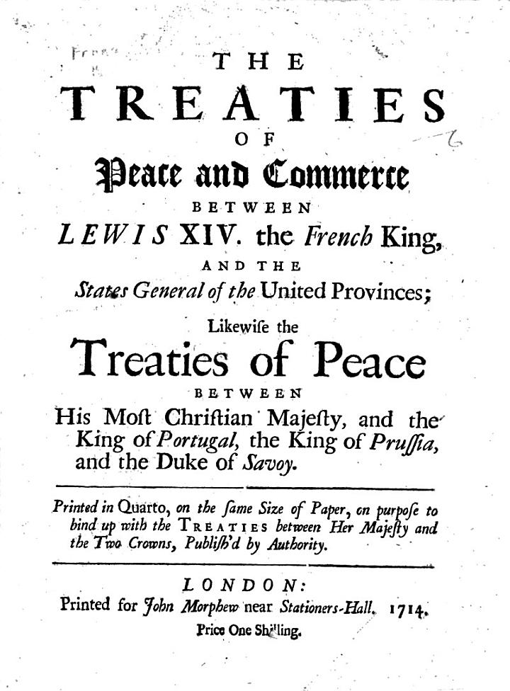 The Treaties of Peace and Commerce Between Lewis XIV. the French King, and the States General of the United Provinces; Likewise the Treaties of Peace Between His Most Christian Majesty, and the King of Portugal, the King of Prussia, and the Duke of Savoy, Etc