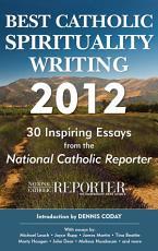 Best Catholic Spirituality Writing 2012  30 Inspiring Essays from the National Catholic Reporter PDF
