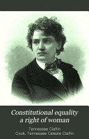 Constitutional Equality a Right of Woman  Or  A Consideration of the Various Relations which She Sustains as a Necessary Part of the Body of Society and Humanity PDF