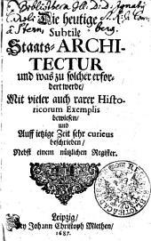 Die heutige Subtile Staats-ARCHITECTUR und was zu solcher erfordert werde, Mit vieler auch rarer Historicorum Exemplis bewiesen, und Auff ietzige Zeit sehr curieus beschrieben, Nebst einem nützlichen Register