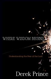 Where Wisdom Begins: Understanding the Fear of the Lord