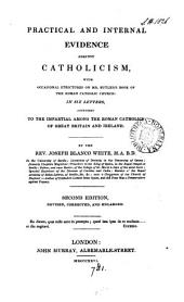 Practical and internal evidence against Catholicism, with occasional strictures on mr. Butler's Book of the Roman Catholic Church: in 6 letters