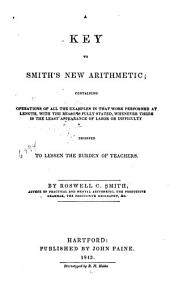 A Key to Smith's New Arithmetic: Containing Operations of All the Examples in that Work Performed at Length ... Designed to Lessen the Burden of Teachers
