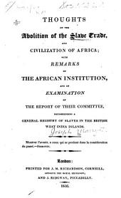 Thoughts on the Abolition of the Slave Trade, and Civilization of Africa: With Remarks on the African Institution, and an Examination of the Report of Their Committee, Recommending a General Registry of Slaves in the British West India Islands