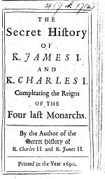 The Secret History of K. James I. and K. Charles I. Compleating the Reigns of the Four Last Monarchs. By the Author of the Secret History of K. Charles II. and K. James II.