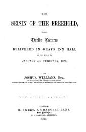 The Seisin of the Freehold: Being Twelve Lectures Delivered in Gray's Inn Hall in the Months of January and February, 1876