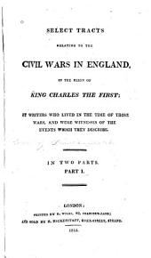 Select Tracts Relating to the Civil Wars in England: In the Reign of King Charles the First, Parts 1-2