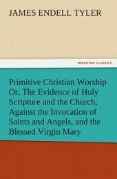 Primitive Christian Worship Or, The Evidence of Holy Scripture and the Church, Against the Invocation of Saints and Angels, and the Blessed Virgin Mary