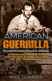 "American Guerrilla: The Forgotten Heroics of Russell W. Volckmann—the Man Who Escaped from Bataan, Raised a Filipino Army against the Japanese, and Became the True ""Father"" of Army Special Forces"