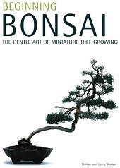 Beginning Bonsai: The Gentle Art of Miniature Tree Growing