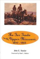 The Fur Trade on the Upper Missouri  1840 1865 PDF
