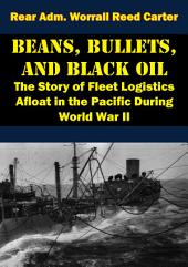 Beans, Bullets, and Black Oil - The Story of Fleet Logistics Afloat in the Pacific During World War II