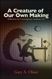 Creature of Our Own Making, A: Reflections on Contemporary Academic Life