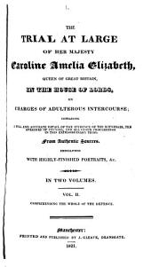 The Trial at Large of Her Majesty Caroline Amelia Elizabeth, Queen of Great Britain: In the House of Lords, on Charges of Adulterous Intercourse ; Containing a Full and Accurate Detail of the Evidence of the Witnesses, the Speeches of Counsel, and All Other Proceedings in this Extraordinary Trial. The Examination of the Witnesses, and the Documentary Testimony, Printed Verbatim from the Journals of the House of Peers: the Whole Illustrated by Explanatory Notes, and Embellished with Faithful and Highly-finished Portraits, &c. in Two Volumes
