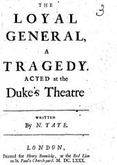 The Loyal General, a Tragedy ; Acted at the Duke's Theatre, Written by N. Tate