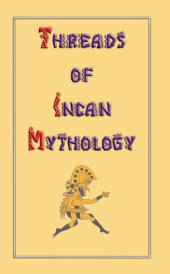 THREADS OF INCAN MYTHOLOGY: Selected translations of Inca Mythology