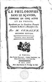 LE PHILOSOPHE SANS LE SÇAVOIR, COMEDIE EN CINQ ACTES ET EN PROSES, Représentée par les Comédiens François ordinaires du Roi le 2 Décembre 1765