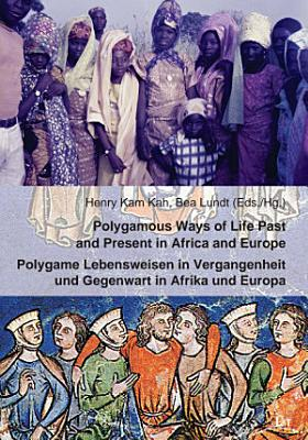 Polygamous Ways of Life Past and Present in Africa and Europe  Polygame Lebensweisen in Vergangenheit und Gegenwart in Afrika und Europa PDF