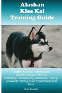 Alaskan Klee Kai Training Guide Alaskan Klee Kai Training Book Includes: Alaskan Klee Kai Socializing, Housetraining, Obedience Training, Behavioral Training, Cues and Commands and More