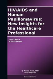 HIV/AIDS and Human Papillomavirus: New Insights for the Healthcare Professional: 2012 Edition: ScholarlyPaper