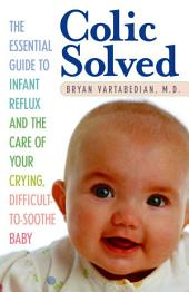 Colic Solved: The Essential Guide to Infant Reflux and the Care of Your Crying, Difficult-to-Soothe Baby