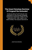 The Great Christian Doctrine Of Original Sin Defended Evidences Of Its Truth Produced And Arguments To The Contrary Answered Containing In Particul