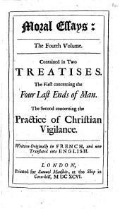 Moral Essays: The Fourth Volume. Contained in Two Treatises. The First Concerning the Four Last Ends of Man. The Second Concerning the Practice of Christian Vigilance. Written Originally in French, and Now Translated Into English